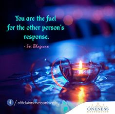 You are the fuel for the other person's response. -Sri Bhagavan