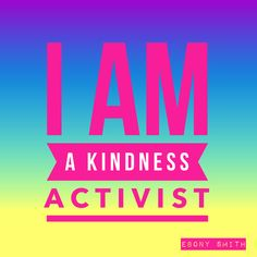 I AM A KINDNESS ACTIVIST!! #kindness #activism #bekind #RAOK #RandomActsOfKindness #Love #EbonySmith #AndThatsWhoIAm #ICanRelate #ThatsSoMe #activist