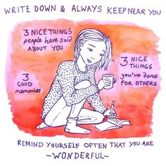 Write Down and Always Keep Near You: 3 Nice Things People Have Said About You, 3 Good Memories, 3 Nice Things You've Done For Others