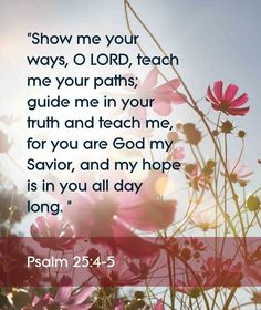 """Psalm 25:4-5 Bible verses. """"Show me your ways, O Lord, teach me your paths; guide me in your truth and teach me, for you are God my Savior, and my hope is in you all day long.:"""