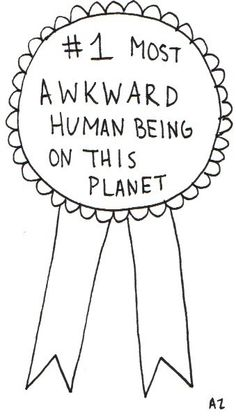 #(434)1 most awkward human being on this planet. Because let's face it. Awkward knows no bounds