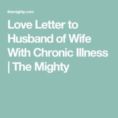 Love Letter to Husband of Wife With Chronic Illness   The Mighty. So blessed to have someone in your corner who you can count on to be your strength when you don't have any.