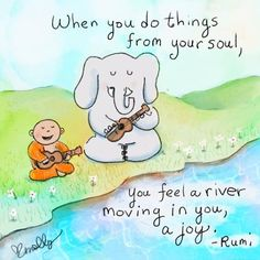 When you do things from your soul, you feel a river moving in you, a joy -- RUMI Spirit Quotes, Rumi Quotes, Inspirational Quotes, Motivational, Shine Quotes, Tiny Buddha, Little Buddha, Buddha Buddha, Buddha Thoughts