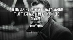 """In the depth of winter I finally learned that there was in me an invincible summer."" — Albert Camus"
