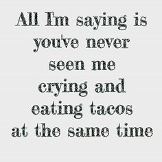 All I'm saying is you've never seen me crying and eatimg tacos at the same time. Haha Funny, Funny Cute, Hilarious, Funny Stuff, Funny Shit, Funny Things, Random Stuff, Funny Mom Quotes, Me Quotes