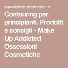 Contouring per principianti. Prodotti e consigli - Make Up Addicted Ossessioni Cosmetiche