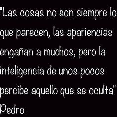 """""""Las cosas no son siempre lo que parecen, las apariencias engañan a muchos, pero la inteligencia de unos pocos percibe aquello que se oculta"""" Pedro"""