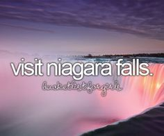 Visit Niagara Falls especially the Canadian side!