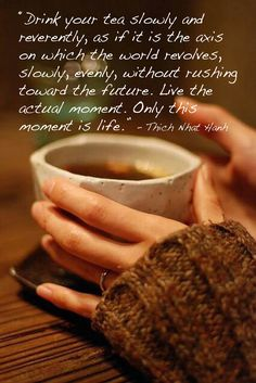 This is a lovely saying, that shows how a cup of tea will help us slow down and enjoy the moment.