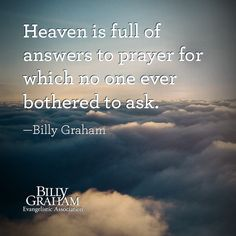 """Heaven is full of answers to prayer for which no one ever bothered to ask."" -Billy Graham"