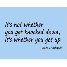 """It's not whether you get knocked down, it's whether you get up"". - Vince Lombardi"