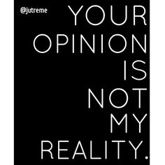 Your opinion is not my reality. #Quotes