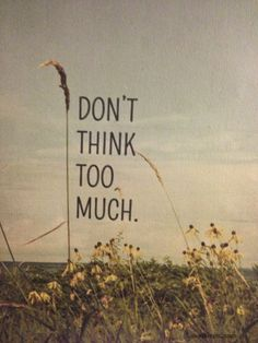 dont think to much quotes life lifequotes
