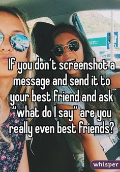 "If you don't screenshot a message and send it to your best friend and ask ""what do I say"" are you really even best friends?"