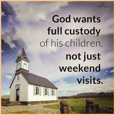 God wants full custody of his children not just weekend vists.