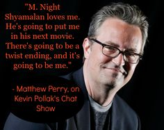 """Matthew Perry funny quote about M. Night Shyamalan from The Kevin Pollak Chat Show. Featured on Podcast Playlist along with other celebrity podcast recommendations. """"M. Night Shyamalan loves me. He's going to put me in his next movie. There's going to be a twist ending...and it's gonna be ME!"""" Matthew Perry quote on meeting M. Night Shyamalan after being introduced by Bruce Willis."""