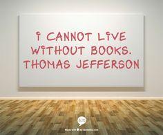 I cannot live without books. Thomas Jefferson