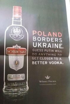Wodka Polska: Poland borders Ukraine. Guess Putin will do anything to get closer to better vodka.