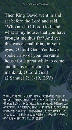 "Then King David went in and sat before the Lord and said, ""Who am I, O Lord God, and what is my house, that you have brought me thus far? And yet this was a small thing in your eyes, O Lord God. You have spoken also of your servant's house for a great while to come, and this is instruction for mankind, O Lord God!(2 Samuel 7:18-19, ESV)7:18その時ダビデ王は、はいって主の前に座して言った、「主なる神よ、わたしがだれ、わたしの家が何であるので、あなたはこれまでわたしを導かれたのですか。…"