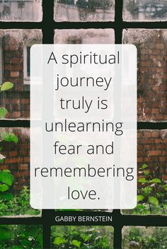 """A spiritual journey truly is unlearning fear and remembering love."" - Gabby Bernstein on the School of Greatness podcast"