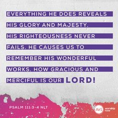 Everything he does reveals his glory and majesty. His righteousness never fails. He causes us to remember his wonderful works. How gracious and merciful is our LORD! –Psalm 111:3-4 NLT #VerseOfTheDay #Bible Verse Of The Day, Righteousness, Psalms, Worship, Fails, Bible Verses, It Works, Encouragement, Lord