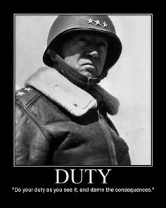 "George Patton ~ ""Do your duty as you see it and damn the consequences."" [""Never forget that everything Hitler did in Germany was legal."" ~ Dr. MLK, Jr.]"
