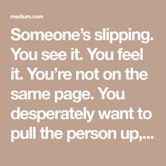 Someone's slipping. You see it. You feel it. You're not on the same page. You desperately want to pull the person up, but you're not sure exactly how. Do you encourage them? Switch them off the…