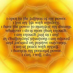 Sacral Chakra Meditation:   I open to the fullness of my power. I live my life with integrity. I have the power to manifest my dreams. Whatever I do is more than enough. I am enough just as I am! In challenging situations I am relaxed and focused on positive outcomes. I am at peace with myself. I harness my personal power. I can. I will. I do.