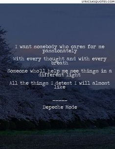 Depeche Mode Somebody: I want somebody who cares for me passionately With every thought and with every breath Someone...