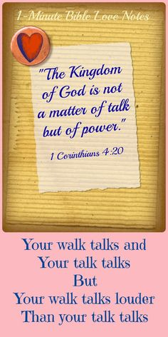 The Kingdom of God is not a matter of talk but of power. 1 Corinthians 4:20 ~ Our walk talks and our talk talks, but our walk talks louder than our talk talks ~ Let's live what we believe! Double click image for 1-minute devotion about this.