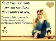 Only trust someone who can see these three things in you, The sorrow behind your smile, The love behind your anger, and the reason behind your silence.   Share Inspire Quotes - Inspiring Quotes   Love Quotes   Funny Quotes   Quotes about Life