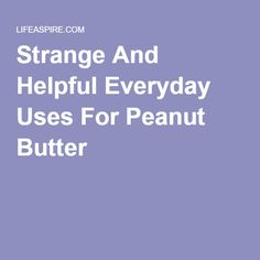 Strange And Helpful Everyday Uses For Peanut Butter