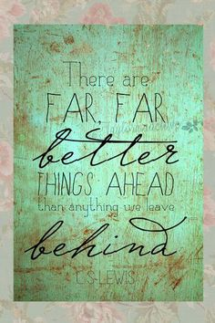 There are far far better things ahead than anything we leave behind