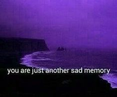 I have so many sad memories and you are probably the saddest