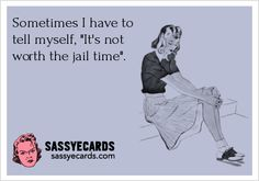 Not worth the jail time...I have this thought many times a day, lol, just kidding. Just a few times a week ;)