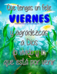 Que tengas un feliz viernes y agradezcas a Dios por lo vivido y lo que está por venir