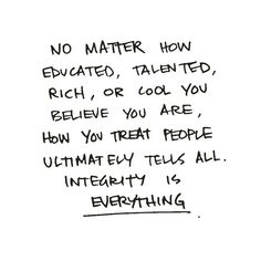 no matter how educated, talented, rich, or cool you believe you are, how you treat people ultimately tells all. integrity is everything.
