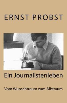 Journalistenleben: Vom Wunschberuf zum Albtraum von Ernst Probst http://www.amazon.de/dp/1519354460/ref=cm_sw_r_pi_dp_AQSuwb1WAK4YJ