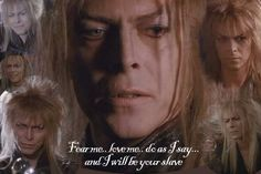 Jareth the Goblin King (David Bowie): Fear me, love me...