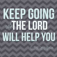 """LDS Quotes: """"Keep going and the Lord will help you."""" —Elder Christoffereson"""