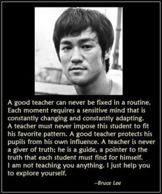"""""""A good teacher can never be fixed in a routine. Each moment requires a sensitive mind that is constantly changing and constantly adapting. A teacher must never impose this student to fit his favourite pattern. A good teacher protects his pupils from his own influence. A teacher is never a giver of truth; he is a guide, a pointer to the truth that each student must find for himself. I am not teaching you anything. I just help you to explore yourself."""" —Bruce Lee"""