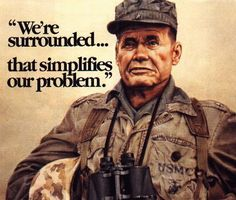 General Chesty Puller (quote is from then Col. Puller of 1/1 during the Battle of Chosin Reservoir, when they were cut off and surrounded by 10 Chinese divisions.)