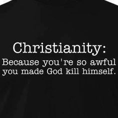 You're so awful, you made God kill himself.