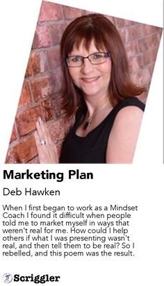 Marketing Plan by Deb Hawken https://scriggler.com/detailPost/story/53813 When I first began to work as a Mindset Coach I found it difficult when people told me to market myself in ways that weren't real for me. How could I help others if what I was presenting wasn't real, and then tell them to be real? So I rebelled, and this poem was the result.