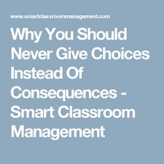 Why You Should Never Give Choices Instead Of Consequences - Smart Classroom Management
