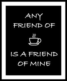 Any friend of coffee is a friend of mine | #Coffee