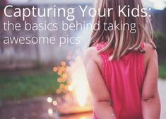 Capturing Your Kids: the basics behind taking awesome pics