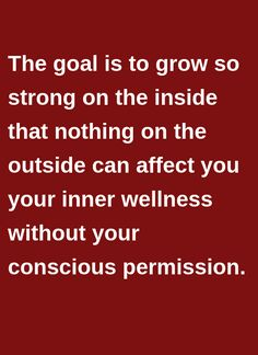 The goal is to grow so strong on the inside that nothing on the outside can affect you your inner wellness without your conscious permission.