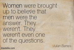 Women were brought up to believe that men were the answer. They weren't. They weren't even one of the questions. Julian Barnes