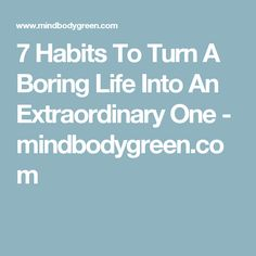 7 Habits To Turn A Boring Life Into An Extraordinary One - mindbodygreen.com